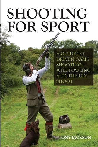Shooting for Sport: A Guide to Driven Game Shooting, Wildfowling and the DIY Shoot: Jackson, Tony