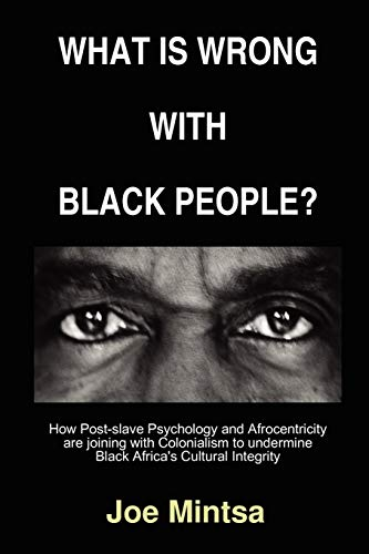 9781847993236: What is Wrong with Black People? - How Post-slave Psychology and Afrocentricity are joining with Colonialism to undermine Black Africa's Cultural Integrity.