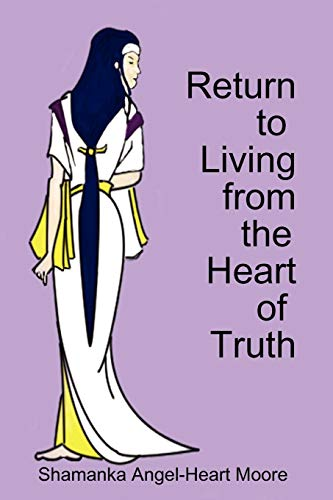Return to Living from The Heart of Truth: Shamanka Angel-Heart Moore