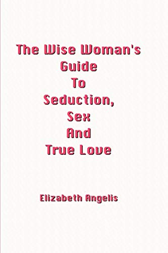 The Wise Womans Guide to Seduction, Sex and True Love: Elizabeth Angelis