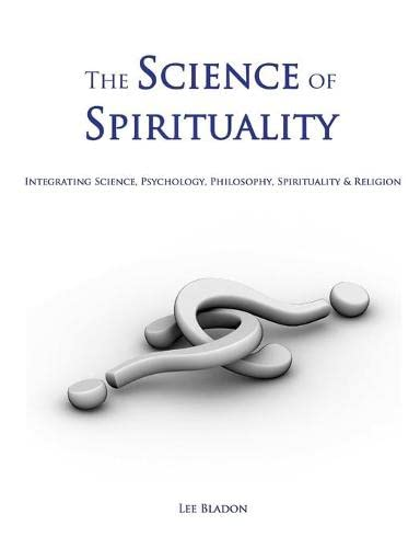 9781847998934: The Science of Spirituality: Integrating Science, Psychology, Philosophy, Spirituality & Religion