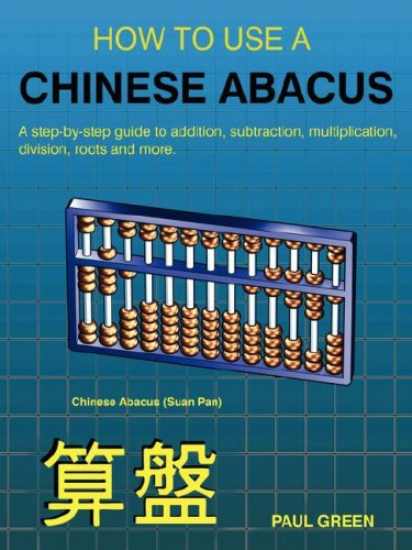 HOW TO USE A CHINESE ABACUS: A step-by-step guide to addition, subtraction, multiplication, division, roots and more (1847999433) by GREEN, PAUL