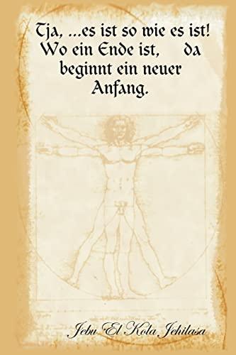 Tja, .Es Ist So Wie Es Ist Wo Ein Ende Ist, Da Beginnt Ein Neuer Anfang.: Jebu El Kola Jehilasa