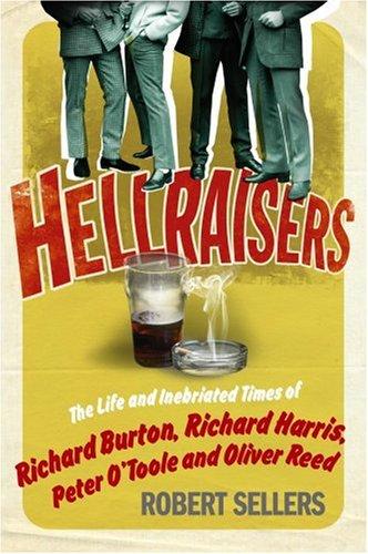 Hellraisers: The Inebriated Life and Times of Richard Burton, Peter O'Toole, Richard Harris &...