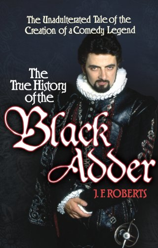 9781848093461: The True History of the Blackadder: The Unadulterated Tale of the Creation of a Comedy Legend