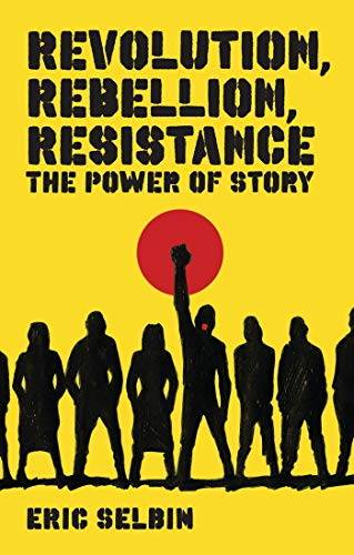 Revolution, Rebellion, Resistance: The Power of Story: Selbin, Eric