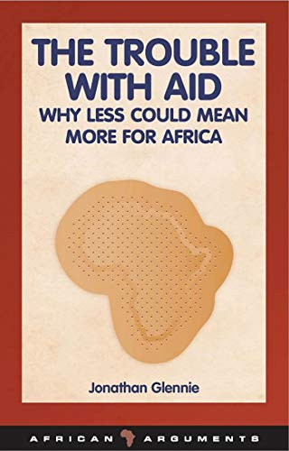 The Trouble with Aid: Why Less Could Mean More for Africa (African Arguments): Glennie, Jonathan