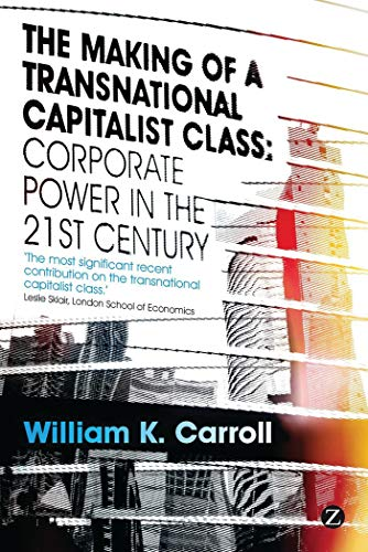 The Making of a Transnational Capitalist Class: Corporate Power in the Twenty-First Century: ...