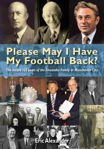 9781848185081: Please May I Have My Football Back: The Record 125 Years of the Alexander Family at Manchester City