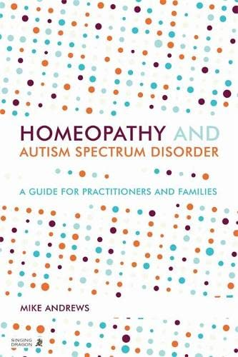 Homeopathy and Autism Spectrum Disorder: A Guide for Practitioners and Families: Andrews, Mike