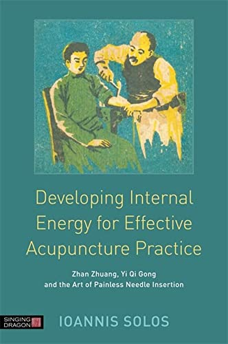 Developing Internal Energy for Effective Acupuncture Practice: Zhan Zhuang, Yi Qi Gong and the Art ...