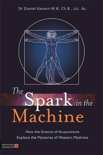 The Spark in the Machine: How the Science of Acupuncture Explains the Mysteries of Western Medicine...