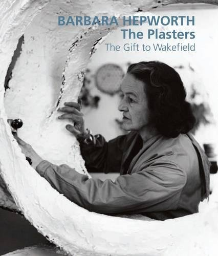 9781848220850: Barbara Hepworth: The Plasters: The Gift to Wakefield