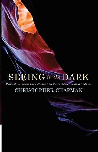 Seeing in the Dark: Pastoral perspectives on suffering from the Christian spiritual tradition: ...