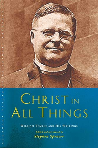 Christ in All Things: William Temple and his Writings (Canterbury Studies in Spiritual Theology): ...