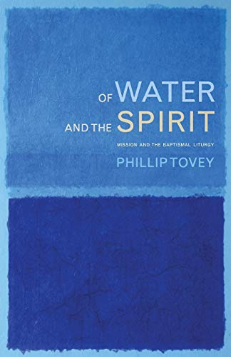 Of Water and the Spirit: Mission and the Baptismal Liturgy: Phillip Tovey