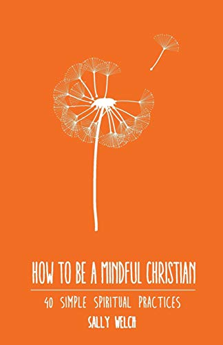 How to be a Mindful Christian: 40 simple spiritual practices: Sally Welch