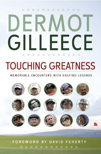 Touching Greatness: Memorable Encounters With Golfing Legends: Dermot Gilleece