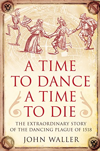 9781848310216: A Time to Dance, a Time to Die: The Extraordinary Story of the Dancing Plague of 1518