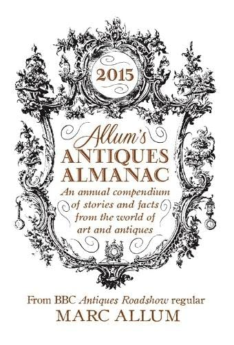 9781848317345: Allum's Antiques Almanac: An Annual Compendium of Stories and Facts from the World of Art and Antiques