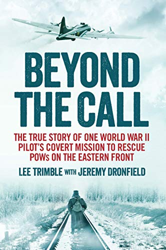 Beyond the Call: The True Story of One World War II Pilot's Covert Mission to Rescue POWs on the ...