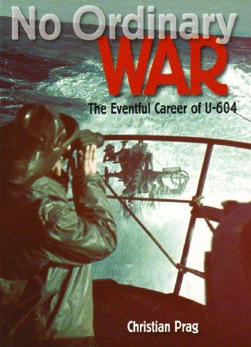 NO ORDINARY WAR: THE EVENTFUL CAREER OF U-604: Christian Prag