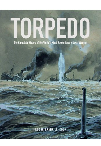 Torpedo: The Complete History of the World's Most Revolutionary Naval Weapon: Roger ...