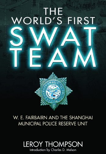 The World's First SWAT Team: W. E. Fairbairn and the Shanghai Municipal Police Reserve Unit: ...