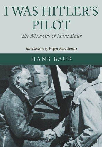 I Was Hitler's Pilot: The Memoirs of Hans Baur: Baur, Hans
