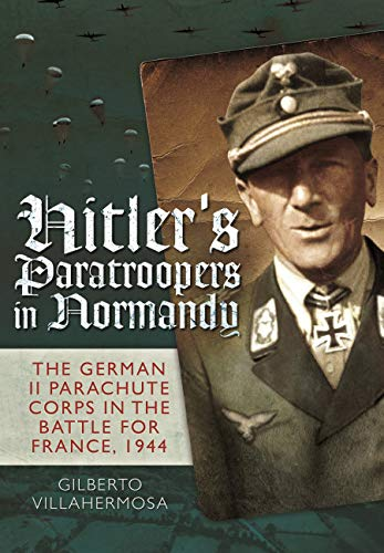 9781848327719: Hitler's Paratroopers in Normandy: The German II Parachute Corps in the Battle for France, 1944