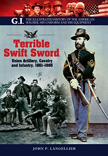 9781848328129: Terrible Swift Sword: Union Artillery, Cavalry and Infantry, 1861-1865 (G.I. the Illustrated History of the American Soldier, His Uniform and His Equipment)
