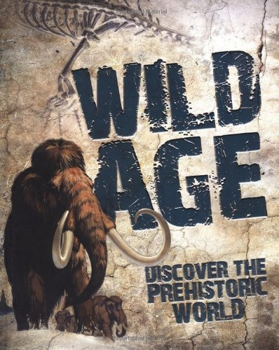 Wild Age: Discover the Prehistoric World: Steve Parker