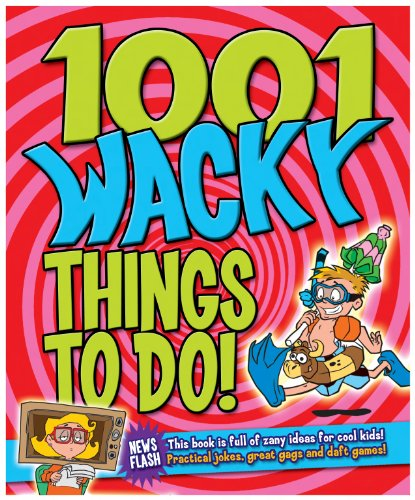 9781848375208: 1001 Wacky Things to Do: Packed with Fun and Crazy Boredom Bashing Ideas