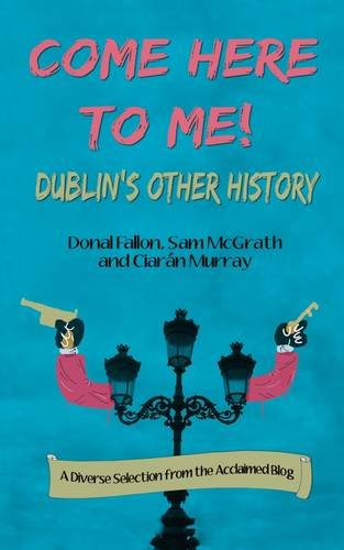 Come Here to Me!: Dublin's Other History: Donal Fallon; Ciaran Murray; Sam McGrath