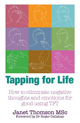 Tapping for Life: How to Eliminate Negative Thoughts and Emotions for Good Using TFT: Thomson, ...