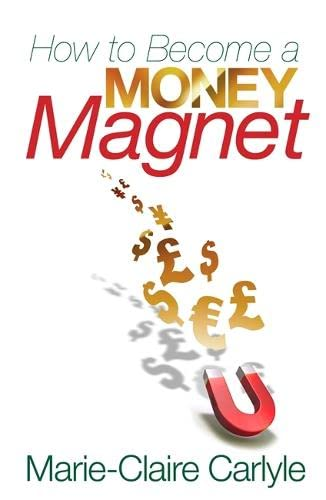 How to Become a Money Magnet) By: Marie-Claire Carlyle