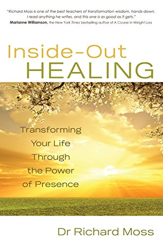 Inside-Out Healing: Transforming Your Life Through the Power of Presence: Moss, Richard M.