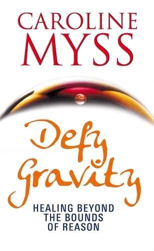 Defy Gravity: Healing Beyond the Bounds of Reason: Caroline M. Myss