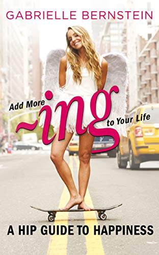9781848508354: Add More Ing to Your Life: A Hip Guide to Happiness. by Gabrielle Bernstein