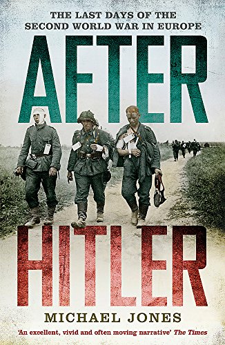 After Hitler: The Last Days of the Second World War in Europe: Jones, Michael