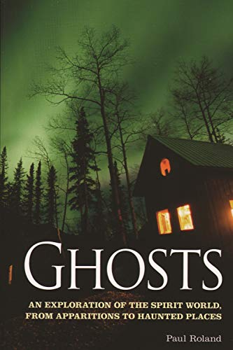 Ghosts: An Exploration of the Spirit World, from Apparitions to Haunted Places: Roland, Paul