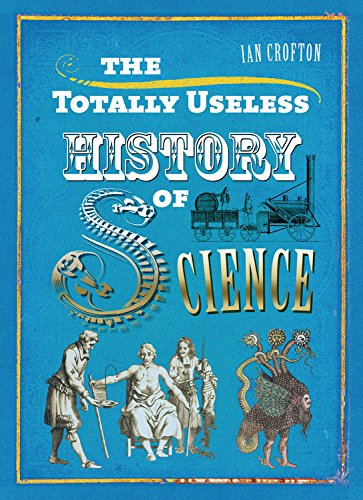 The Totally Useless History of Science: Cranks, Curiosities, Crazy Experiments and Wild ...