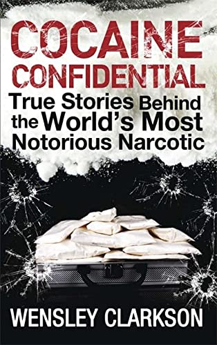 Cocaine Confidential: True Stories Behind the World's Most Notorious Narcotic: Wensley ...
