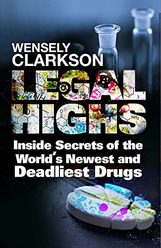 Legal Highs: Inside Secrets of the World's Newest and Deadliest Drugs: Clarkson, Wensley