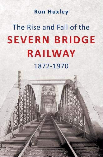 The Rise and Fall of the Severn Bridge Railway 1872-1970.