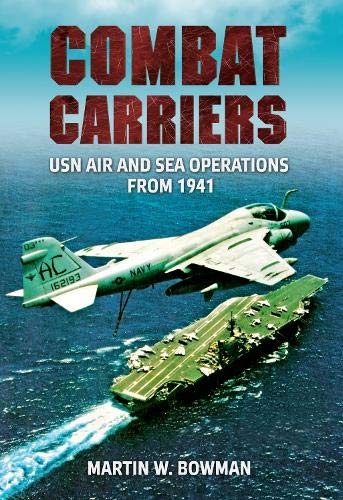 Combat Carriers: USN Air and Sea Operations: Bowman, Martin W.