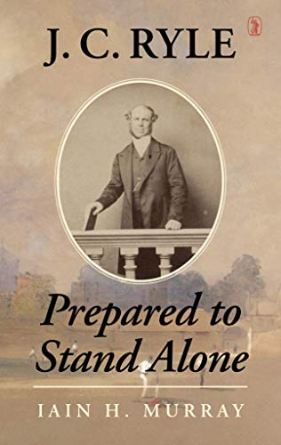 J.C. Ryle: Prepared to Stand Alone: Murray, Iain H.