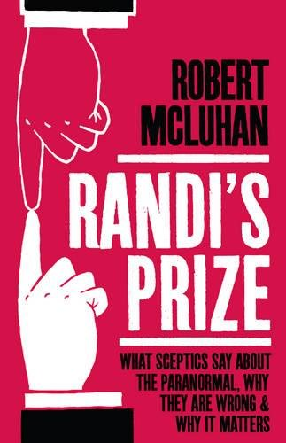 Randi's Prize: What Sceptics Say about the Paranormal, Why They Are Wrong and Why It Matters: ...