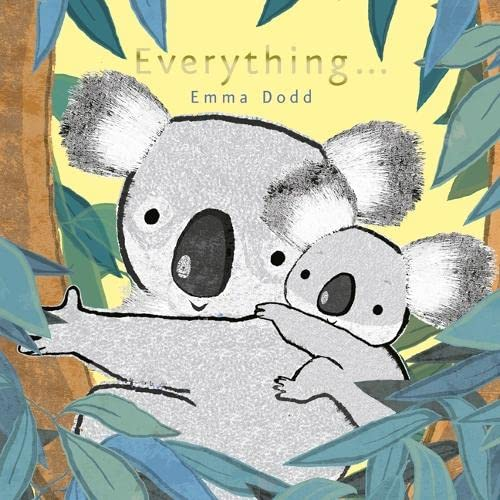 Everything 9781848775954 A mother's true love means everything about you is loved - the beautiful message in Emma Dodd's Everything. Featuring stunning illustrations of a mother and baby koala embellished with foil, this makes a handsome addition to Emma Dodd's ever-popular baby animal series. The perfect book for parent-child bonding at bedtime.