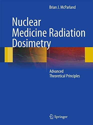 Nuclear Medicine Radiation Dosimetry: Advanced Theoretical Principles: McParland, Brian J